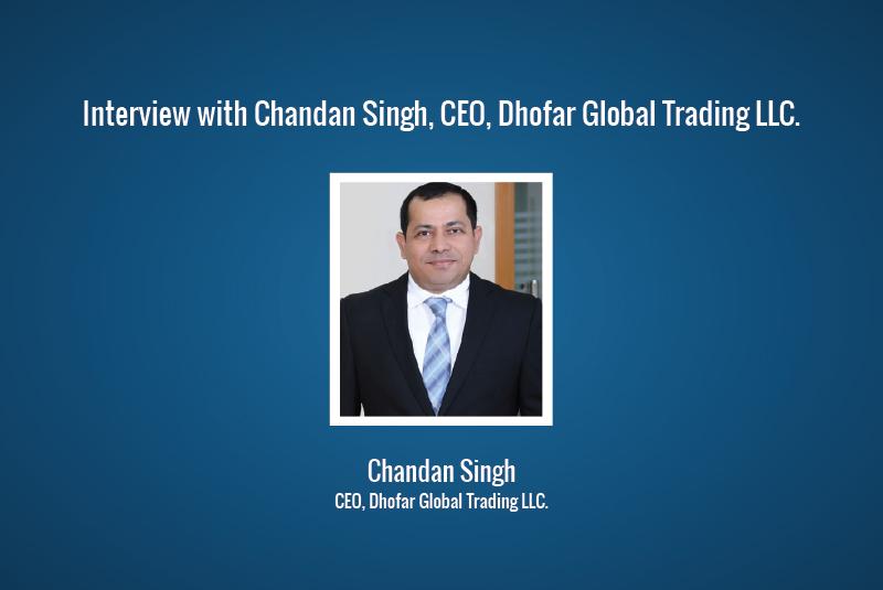 Interview: Chandan Singh, CEO, Dhofar Global Trading LLC.
