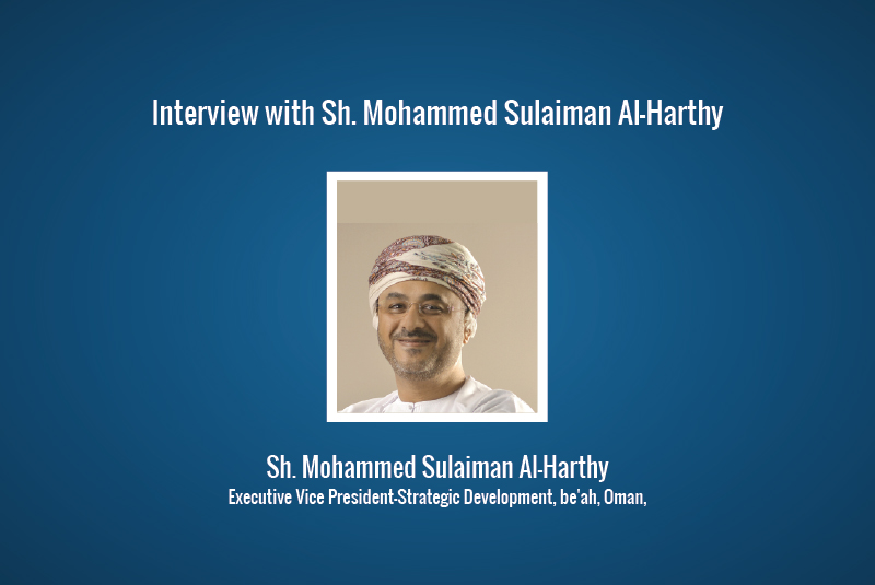 Interview: Sh. Mohammed Sulaiman Al-Harthy, Executive Vice President-Strategic Development, be'ah, Oman